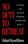 No Duty to Retreat: Violence and Values in American History and Society - Richard Brown