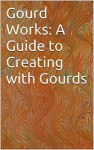 Gourd Works: A Guide to Creating with Gourds - Jane Hoppen