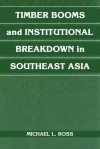 Timber Booms and Institutional Breakdown in Southeast Asia - Michael L. Ross