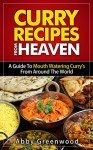 Curry Recipes From Around The World. Delicious Curry Recipe Cookbook For All The Family: A Guide To Mouth Watering Curries From Around The World - Abby Greenwood