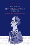 The Rise of Professional Women in France: Gender and Public Administration Since 1830 - Linda L. Clark