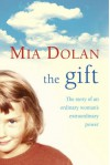 The Gift: The Story of an Ordinary Woman's Extraordinary Power - Mia Dolan