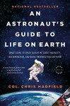 An Astronaut's Guide to Life on Earth: What Going to Space Taught Me About Ingenuity, Determination, and Being Prepared for Anything - Chris Hadfield