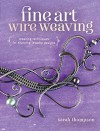 Fine Art Wire Weaving: Weaving Techniques for Stunning Jewelry Designs - Sarah Thompson