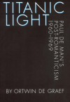 Titanic Light: Paul de Man's Post-Romanticism - Ortwin De Graef