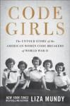 Code Girls: The Untold Story of the American Women Code Breakers Who Helped Win World War II - Liza Mundy