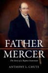 Father Mercer: The Story of a Baptist Statesman - Anthony L. Chute