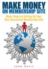 Make Money On Membership Site : Basic Steps In Setting Up Your Own Successful Membership Site - John Davis