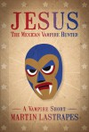 Jesus the Mexican Vampire Hunter: A Vampire Short - Martin Lastrapes