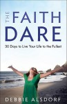 Faith Dare, The: 30 Days to Live Your Life to the Fullest - Debbie Alsdorf