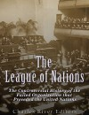 The League of Nations: The Controversial History of the Failed Organization that Preceded the United Nations - Charles River Editors