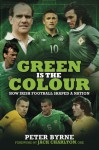 Green Is the Colour: How Irish Football Shaped a Nation - Peter Byrne