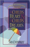 A Child's Heart and a Child's Dream: Growing Up with Spiritual Widsom; A Guide for Parents and Children - Sri Chinmoy