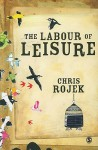 The Labour Of Leisure: The Culture Of Free Time - Chris Rojek