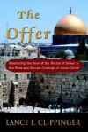 The Offer: Examining the Role of the Nation of Israel in the First and Second Comings of Jesus Christ - Lance Clippinger