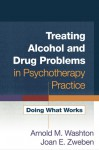 Treating Alcohol and Drug Problems in Psychotherapy Practice: Doing What Works - Arnold M. Washton, Joan E. Zweben