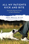 All My Patients Kick and Bite: More Favorite Stories from a Vet's Practice - Jeff Wells