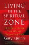 Living in the Spiritual Zone: 10 Steps to Change Your Life and Discover Your Truth - Gary Quinn