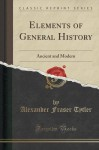 Elements of General History: Ancient and Modern (Classic Reprint) - Alexander Fraser Tytler