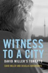 Witness To A City: David Miller's Toronto - David Miller, Jeff Davidson, Douglas Arrowsmith