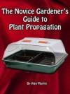 The Novice Gardener's Guide to Plant Propagation - Alex Martin