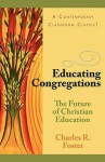 Educating Congregations: The Future of Christian Education - Charles R. Foster