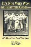 It's Not Who Won or Lost the Game-: It's How You Sold the Beer - Bob Wolff