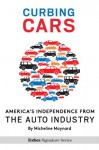 Curbing Cars: America's Independence From The Auto Industry - Micheline Maynard