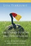 Emociones fuertes---decisiones sabias: El arte de decidir lo mejor cuando sientes lo peor - Lysa TerKeurst