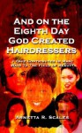 And on the Eighth Day God Created Hairdressers: I Have Contributed in Many Ways to the Field of Beauty - Arnetta R. Scales