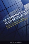 Reconstructing Your Worldview: The Four Core Beliefs You Need to Solve Complex Business Problems - Bartley J. Madden