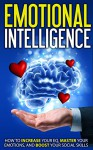 Emotional Intelligence: How to Increase Your EQ, Master Your Emotions, and Boost Your Social Skills (Intelligence, Communication, Leadership, Emotions) - Jack.J Scott