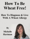 How To Be Wheat Free: How To Diagnose & Live With A Wheat Allergy - Michelle Hartman