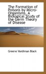 The Formation of Poisons by Micro-Organisms. a Biological Study of the Germ Theory of Disease - Greene Vardiman Black