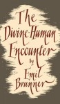 The Divine Human Encounter - Emil Brunner