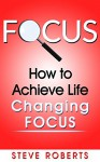 Focus: How to Achieve Life Changing Focus (Life Changing Skills) - Steve Roberts