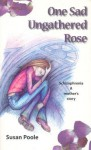 One Sad Ungathered Rose: Schizophrenia--A Mother's Story - Susan Poole