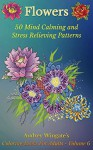 Flowers: 50 Mind Calming And Stress Relieving Patterns (Coloring Books For Adults Book 6) - Audrey Wingate