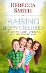 Raising Happy Children: A Guide to Love, Nurture, and Discipline Kids - Rebecca Smith