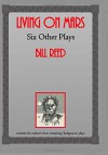 Living on Mars: Six Other Plays - Bill Reed