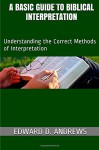 A Basic Guide to Biblical Interpretation: Understanding the Correct Methods of Interpretation - Edward D Andrews