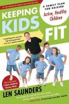 Keeping Kids Fit: A Family Plan for Raising Active, Healthy Children - Len Saunders, Shannon Miller