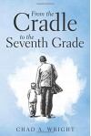 From the Cradle to the Seventh Grade - Chad A. Wright