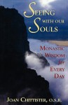 Seeing with Our Souls: Monastic Wisdom for Every Day - Joan D. Chittister