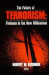 The Future of Terrorism: Violence in the New Millennium - Harvey W. Kushner