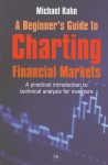 A Beginner's Guide to Charting Financial Markets: A Practical Introduction to Technical Analysis for Investors - Michael Kahn