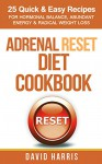 Adrenal Reset Diet Cookbook: 25 Quick & Easy Recipes For Hormonal Balance, Abundant Energy & Radical Weight Loss - David Harris
