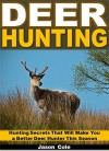 Deer Hunting: Hunting Secrets That Will Make You a Better Deer Hunter This Season - Jason Cole