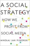 A Social Strategy: How We Profit from Social Media - Mikoaj Jan Piskorski