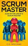 Scrum Master: A Day in the Life of a Scrum Master - C.G. Williams